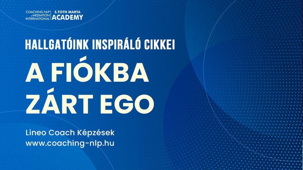 A fiókba zárt EGO. Hallgatóink inspiráló cikkei. Life Business Coach Kepzes
